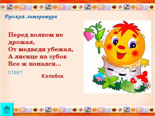 Русская литература Перед волком не дрожал, От медведя убежал, А лисице на зуб...
