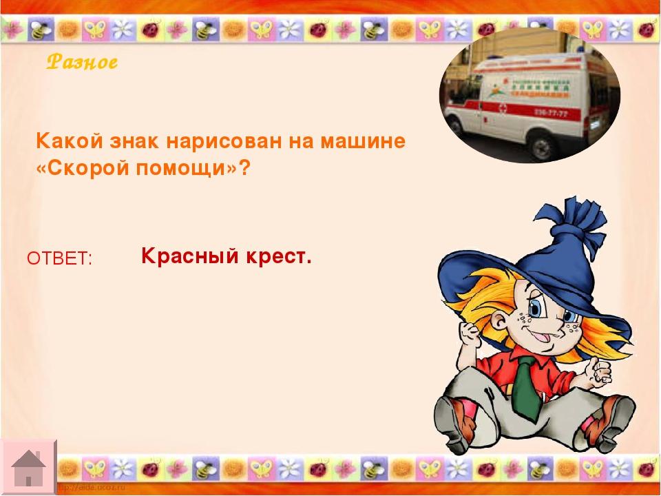 Разное Какой знак нарисован на машине «Скорой помощи»? ОТВЕТ: Красный крест.