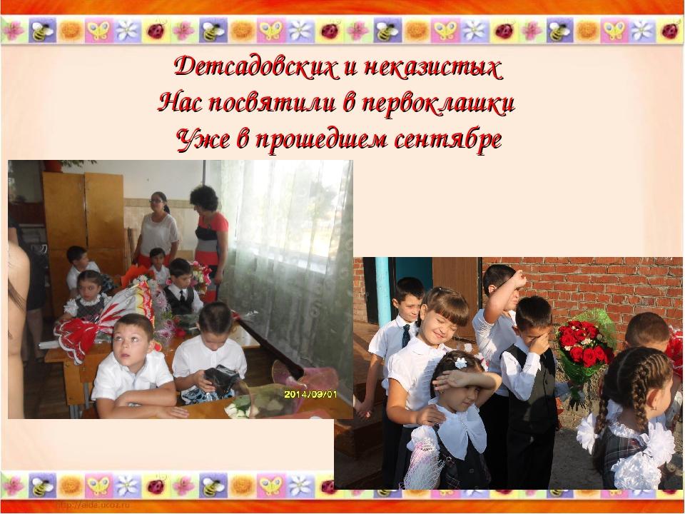 Детсадовских и неказистых Нас посвятили в первоклашки Уже в прошедшем сентябре