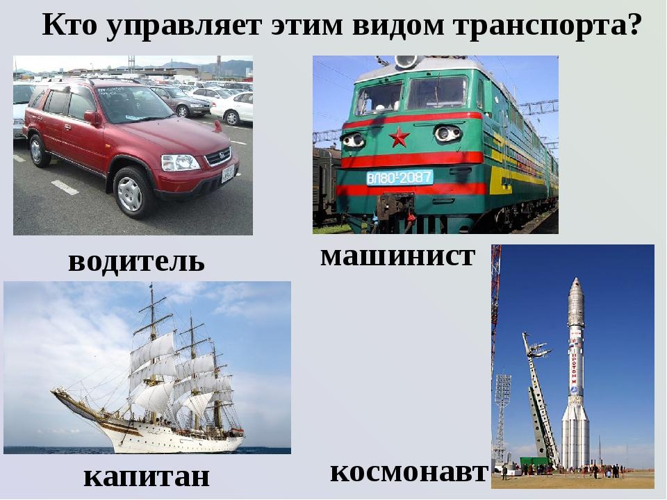 Кто управляет этим видом транспорта? водитель космонавт капитан машинист