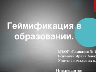 Геймификация в образовании. МБОУ «Гимназия № 1» Есипович Ирина Алексеевна Учи