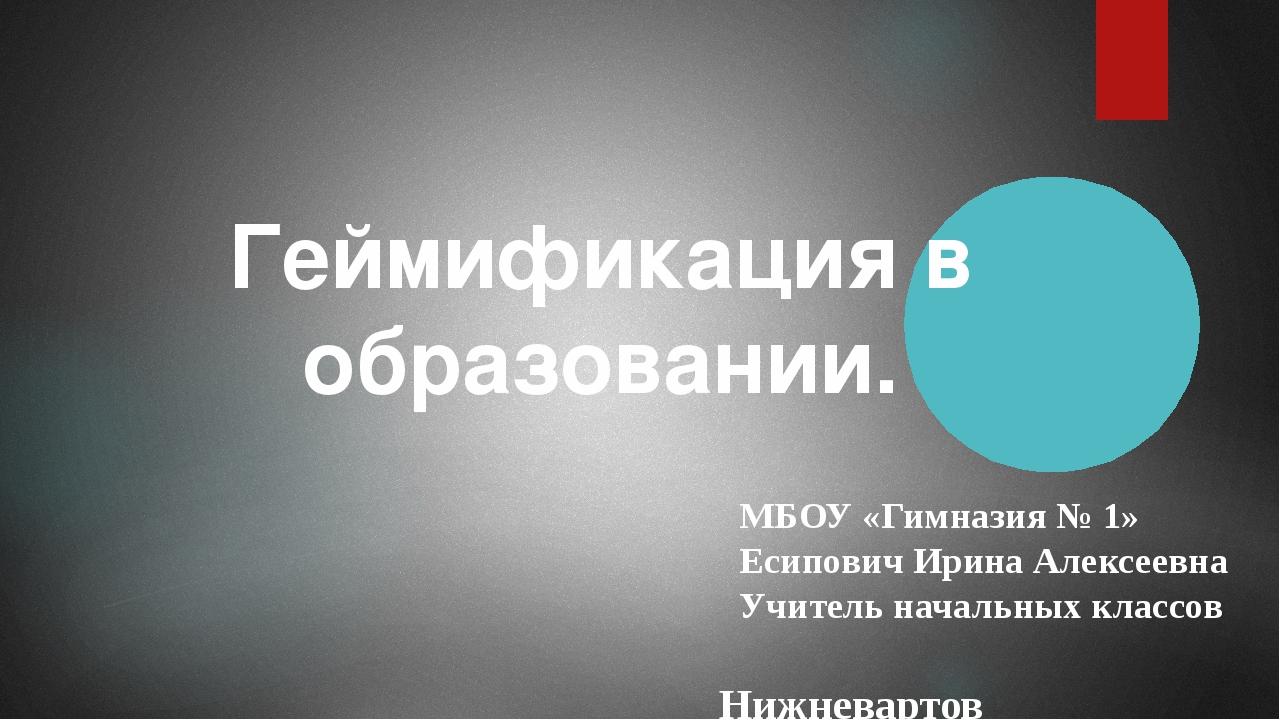 Геймификация в образовании. МБОУ «Гимназия № 1» Есипович Ирина Алексеевна Учи...