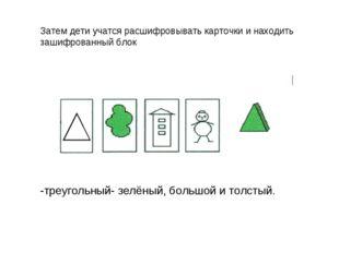 -треугольный- зелёный, большой и толстый. Затем дети учатся расшифровывать ка