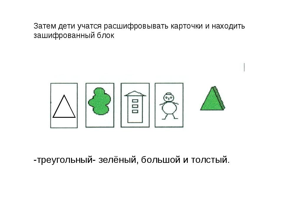 -треугольный- зелёный, большой и толстый. Затем дети учатся расшифровывать ка...