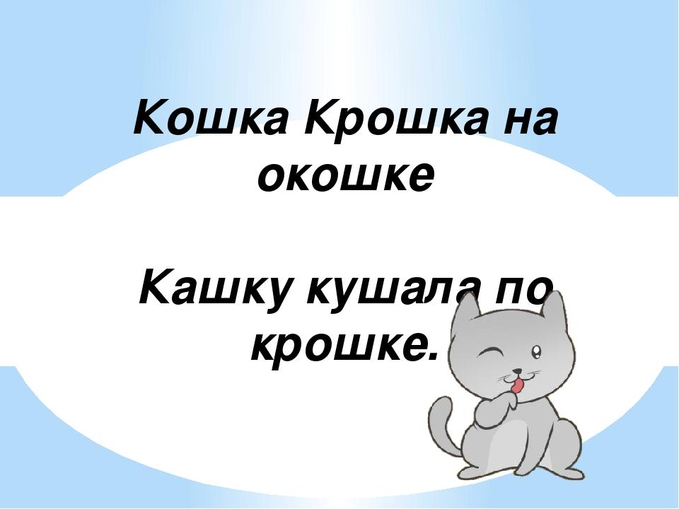 Кошка Крошка на окошке Кашку кушала по крошке.