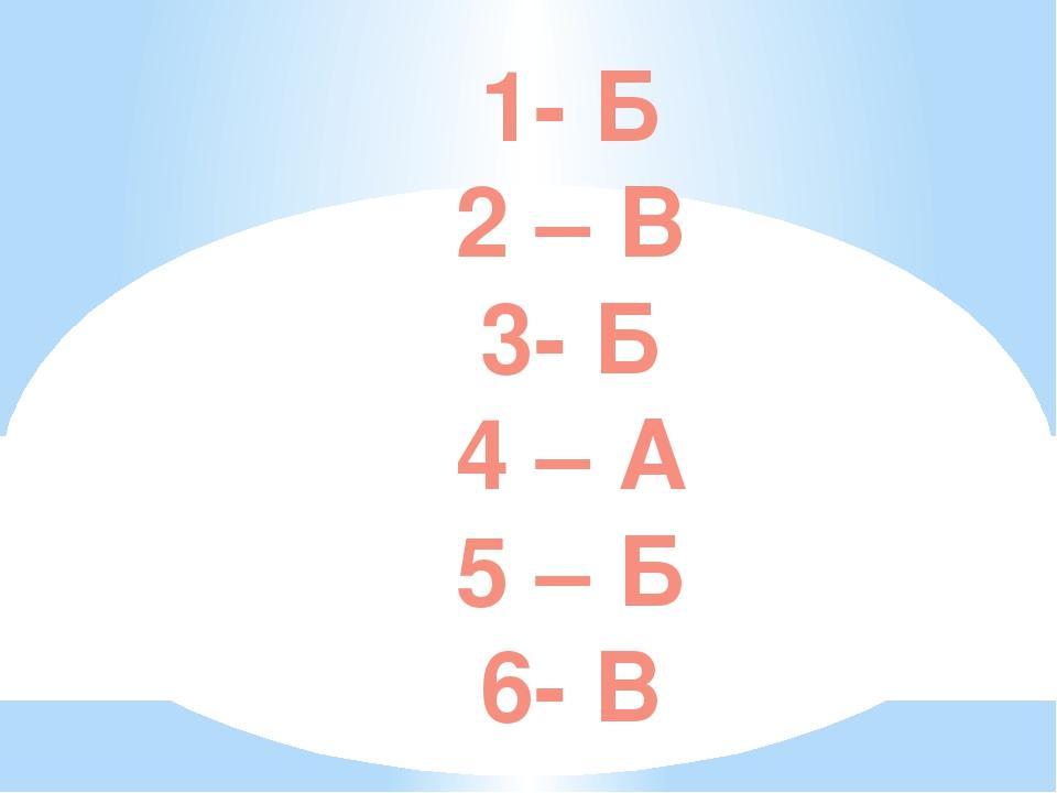 1- Б 2 – В 3- Б 4 – А 5 – Б 6- В