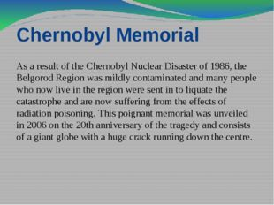 Chernobyl Memorial As a result of the Chernobyl Nuclear Disaster of 1986, the