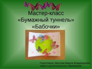 Мастер-класс «Бумажный туннель» «Бабочки» Подготовила: Маслова Марина Владими