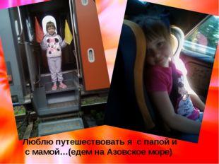 Люблю путешествовать я с папой и с мамой…(едем на Азовское море)