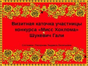 Визитная каточка участницы конкурса «Мисс Хохлома» Шукевич Гали Составила :П