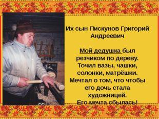 Их сын Пискунов Григорий Андреевич Мой дедушка был резчиком по дереву. Точил
