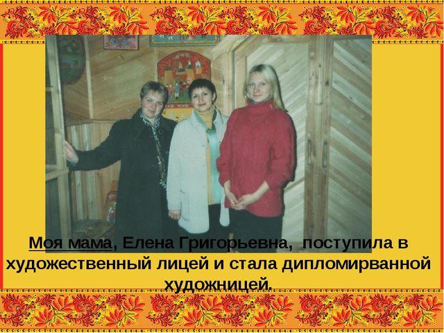 Моя мама, Елена Григорьевна, поступила в художественный лицей и стала дипломи...
