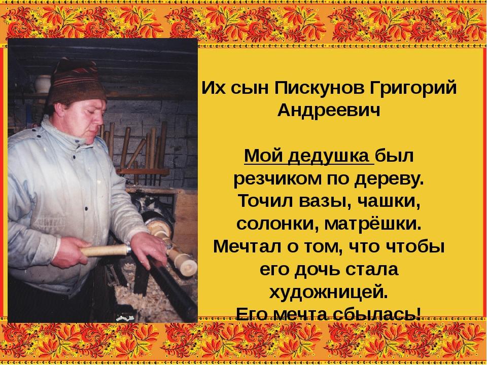 Их сын Пискунов Григорий Андреевич Мой дедушка был резчиком по дереву. Точил...