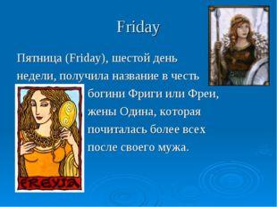 Friday Пятница (Friday), шестой день недели, получила название в честь богини