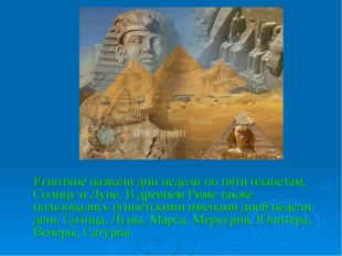 Египтяне назвали дни недели по пяти планетам, Солнцу и Луне. В древнем Риме