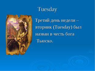 Tuesday Третий день недели – вторник (Tuesday) был назван в честь бога Тьюско.