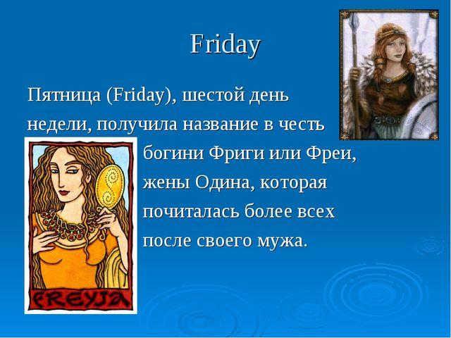 Friday Пятница (Friday), шестой день недели, получила название в честь богини...