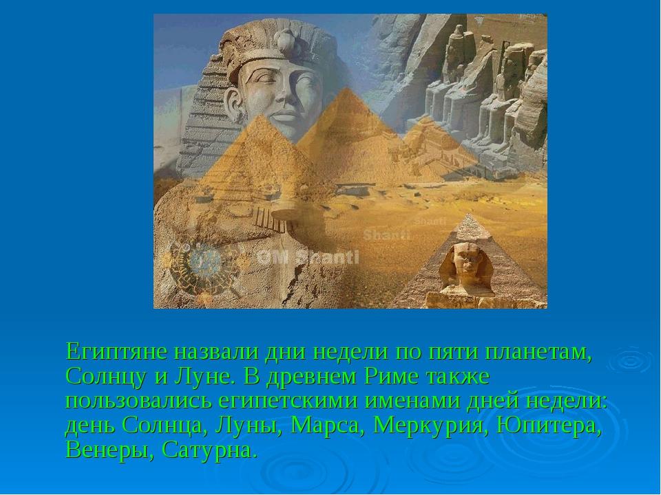Египтяне назвали дни недели по пяти планетам, Солнцу и Луне. В древнем Риме...