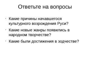 Ответьте на вопросы Какие причины начавшегося культурного возрождения Руси? К