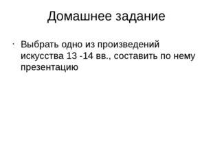 Домашнее задание Выбрать одно из произведений искусства 13 -14 вв., составить