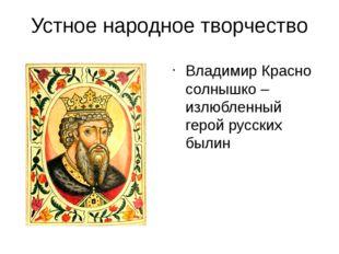 Устное народное творчество Владимир Красно солнышко – излюбленный герой русск