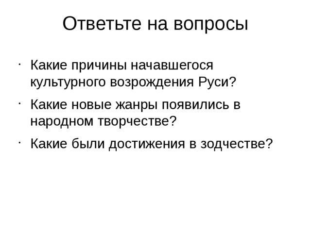 Ответьте на вопросы Какие причины начавшегося культурного возрождения Руси? К...
