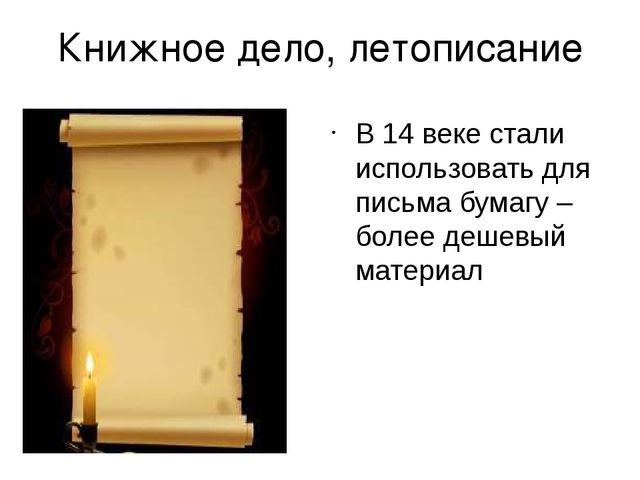 Книжное дело, летописание В 14 веке стали использовать для письма бумагу – бо...