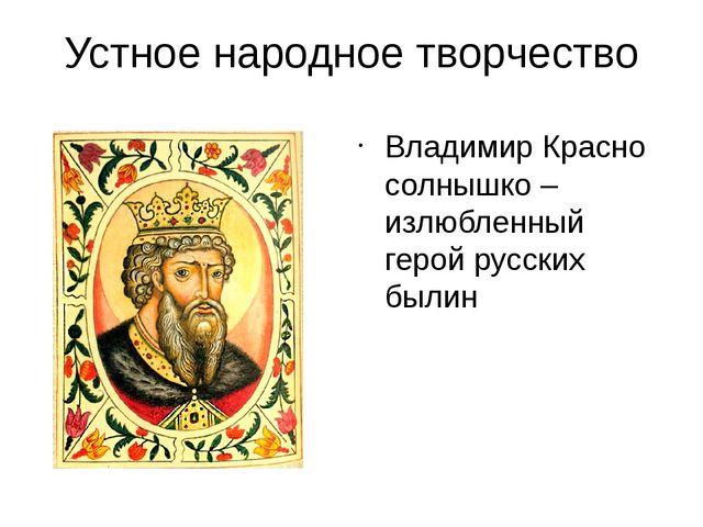 Устное народное творчество Владимир Красно солнышко – излюбленный герой русск...