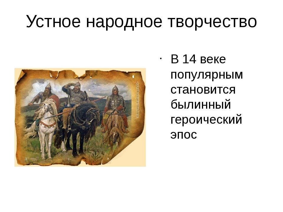 Устное народное творчество В 14 веке популярным становится былинный героическ...