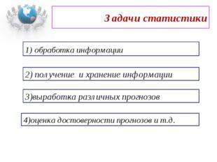 Задачи статистики 1) обработка информации 2) получение и хранение информации