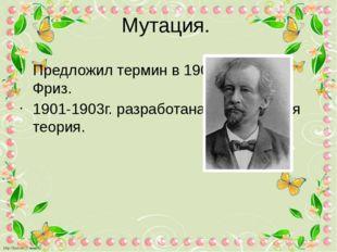 Мутация. Предложил термин в 1901г. Гуго де Фриз. 1901-1903г. разработана мута