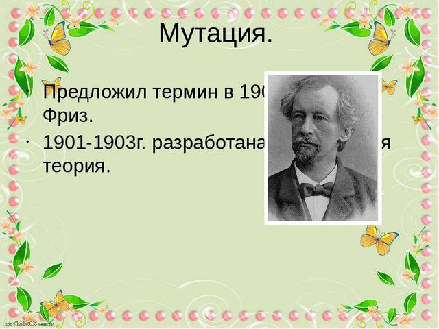 Мутация. Предложил термин в 1901г. Гуго де Фриз. 1901-1903г. разработана мута...