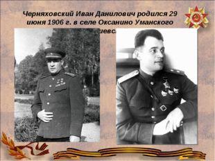 Черняховский Иван Данилович родился 29 июня 1906 г. в селе Оксанино Уманского