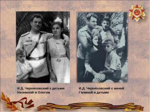 И.Д. Черняховский с детьми Неонилой и Олегом И.Д. Черняховский с женой Галино