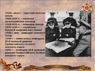 1924г. август – Одесская пехотная школа 1925-1928 гг. – Киевское артиллерийск