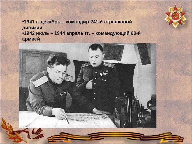 1941 г. декабрь – командир 241-й стрелковой дивизии 1942 июль – 1944 апрель г...