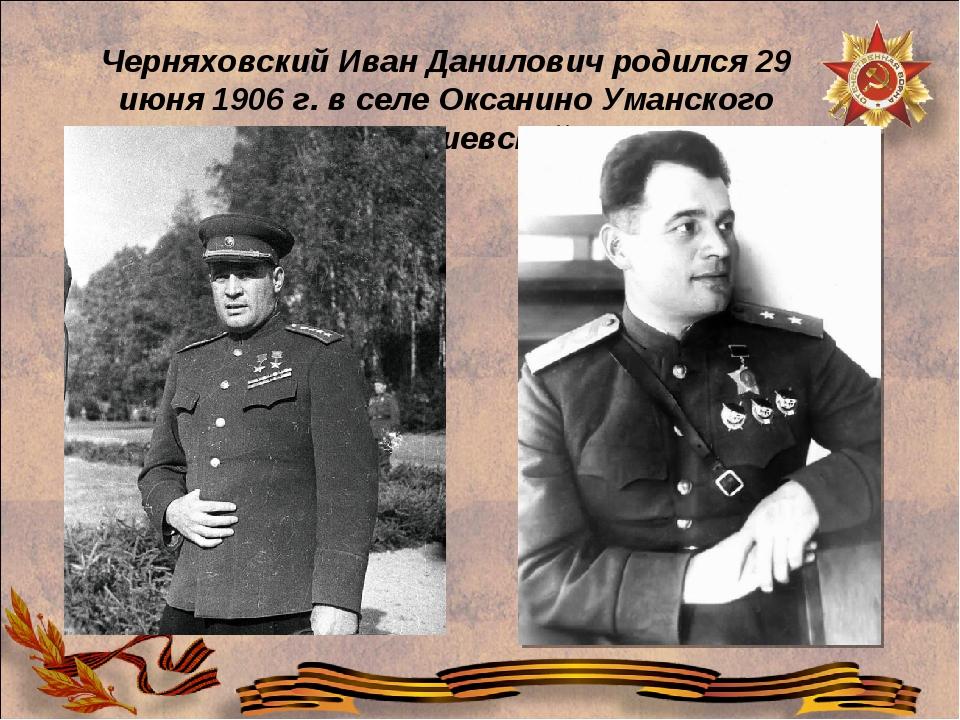 Черняховский Иван Данилович родился 29 июня 1906 г. в селе Оксанино Уманского...