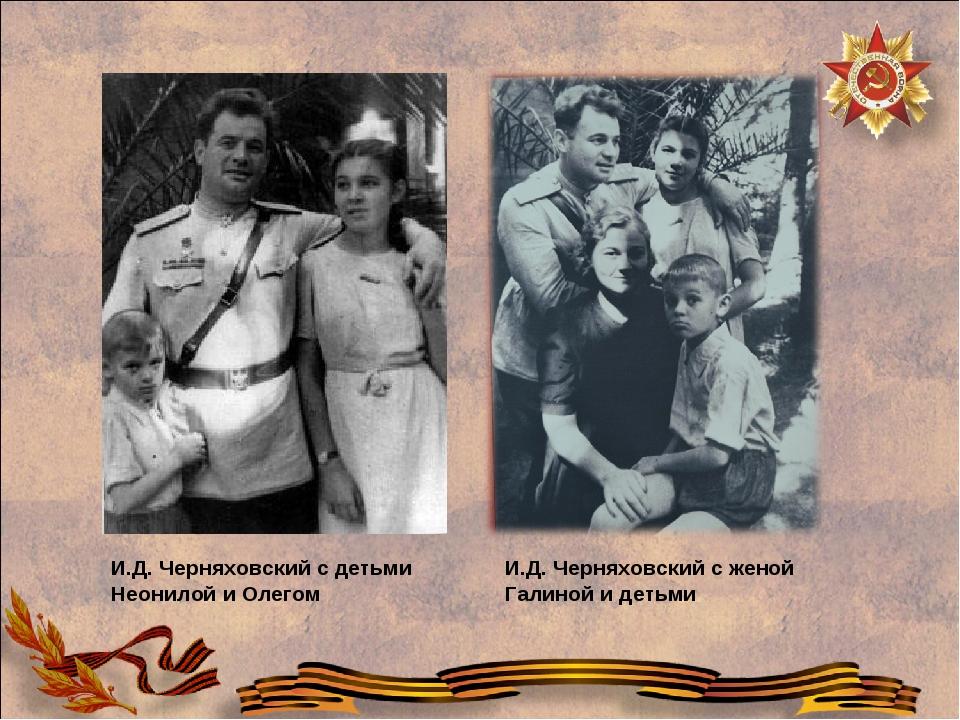 И.Д. Черняховский с детьми Неонилой и Олегом И.Д. Черняховский с женой Галино...