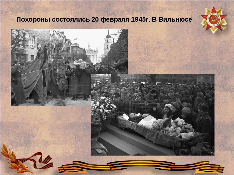 Похороны состоялись 20 февраля 1945г. В Вильнюсе