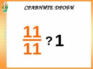 СРАВНИТЕ ДРОБИ 1 =