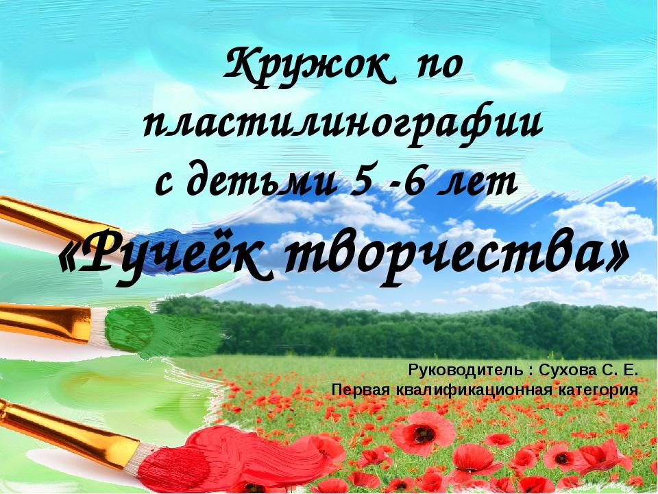 Кружок по пластилинографии с детьми 5 -6 лет «Ручеёк творчества» Руководитель...