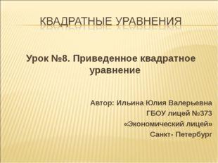 Урок №8. Приведенное квадратное уравнение Автор: Ильина Юлия Валерьевна ГБОУ