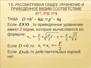 Тогда Если ,то приведенное уравнение имеет 2 корня, которые вычисляются по фо