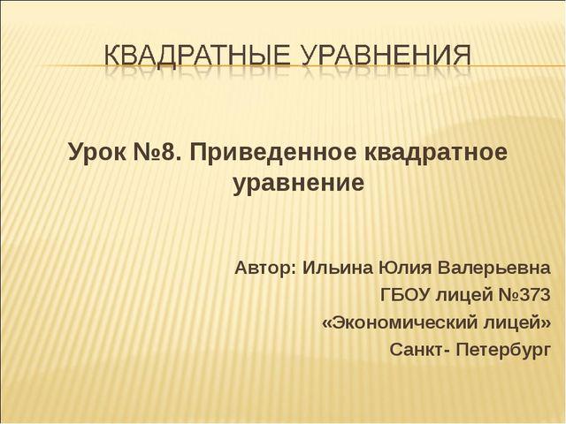 Урок №8. Приведенное квадратное уравнение Автор: Ильина Юлия Валерьевна ГБОУ...