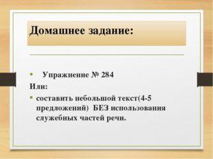Домашнее задание: Упражнение № 284 Или: составить небольшой текст(4-5 предлож