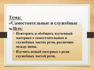 Тема: «Самостоятельные и служебные части речи» Цель: Повторить и обобщить из