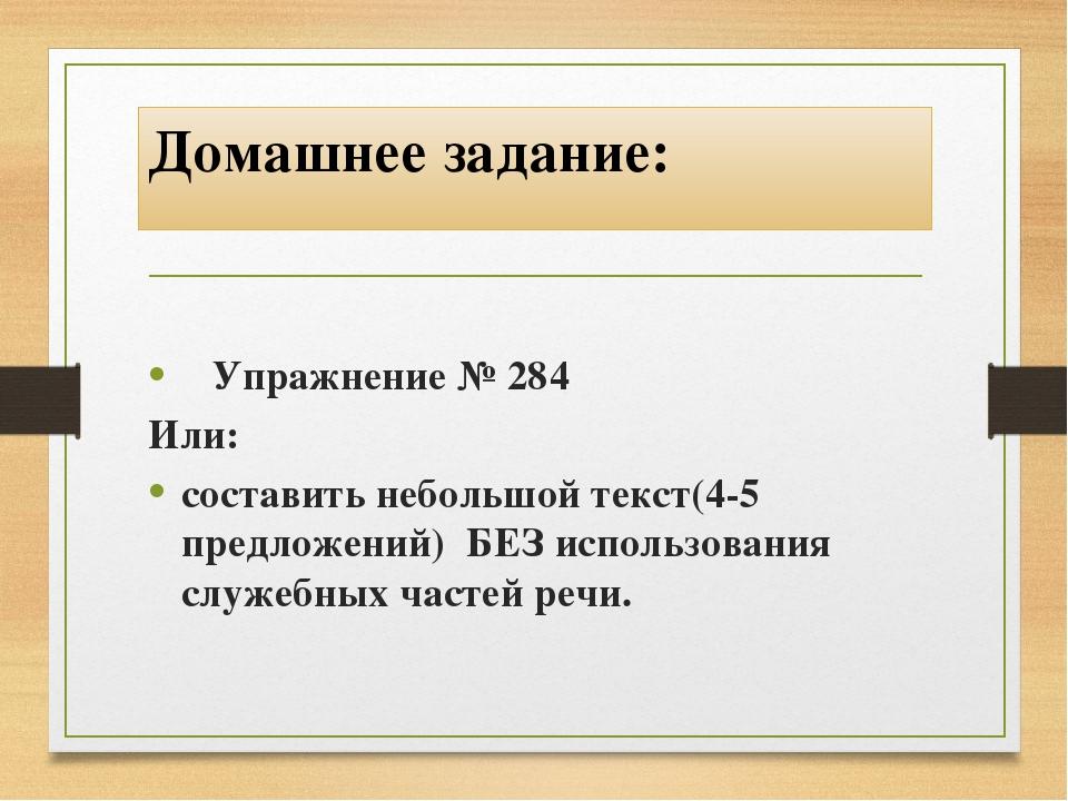 Домашнее задание: Упражнение № 284 Или: составить небольшой текст(4-5 предлож...