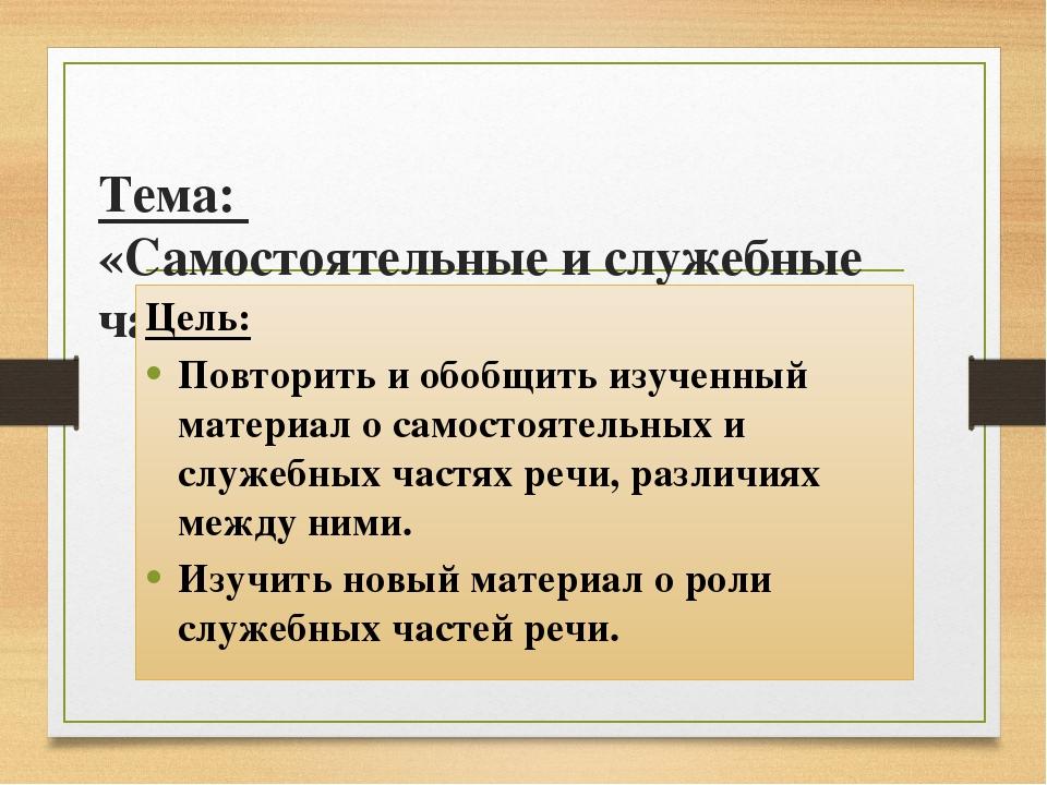 Тема: «Самостоятельные и служебные части речи» Цель: Повторить и обобщить из...