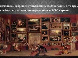 Изначально Лувр насчитывал лишь 2500 полотен, в то время, как сейчас, его кол