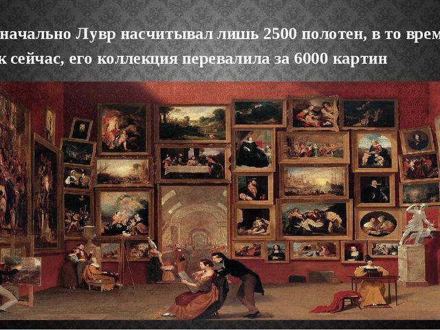 Изначально Лувр насчитывал лишь 2500 полотен, в то время, как сейчас, его кол...